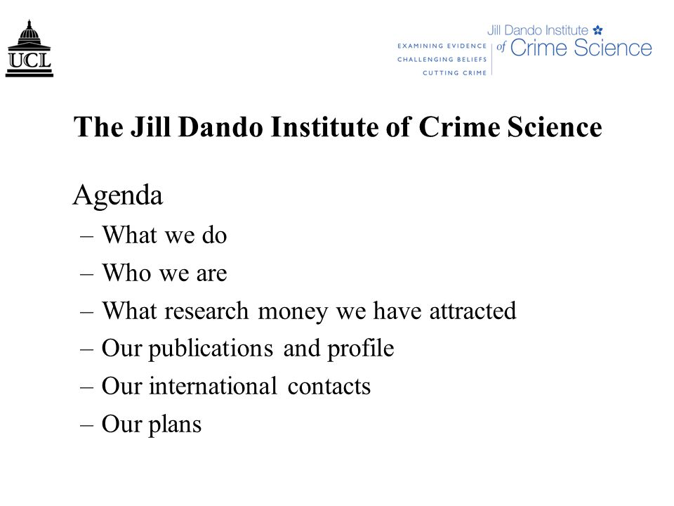 The Jill Dando Institute of Crime Science Agenda –What we do –Who we are –What research money we have attracted –Our publications and profile –Our international contacts –Our plans