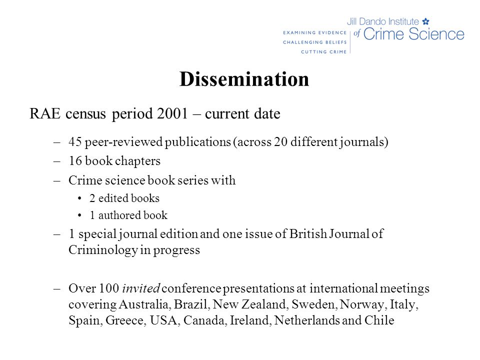 Dissemination RAE census period 2001 – current date –45 peer-reviewed publications (across 20 different journals) –16 book chapters –Crime science book series with 2 edited books 1 authored book –1 special journal edition and one issue of British Journal of Criminology in progress –Over 100 invited conference presentations at international meetings covering Australia, Brazil, New Zealand, Sweden, Norway, Italy, Spain, Greece, USA, Canada, Ireland, Netherlands and Chile