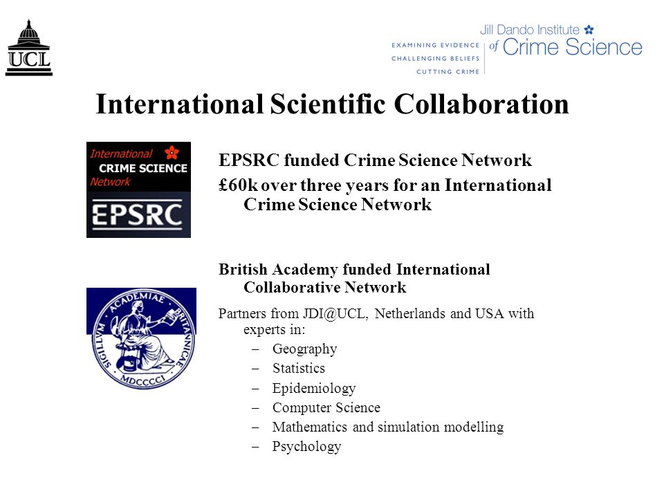 International Scientific Collaboration EPSRC funded Crime Science Network £60k over three years for an International Crime Science Network British Academy funded International Collaborative Network Partners from JDI@UCL, Netherlands and USA with experts in: –Geography –Statistics –Epidemiology –Computer Science –Mathematics and simulation modelling –Psychology