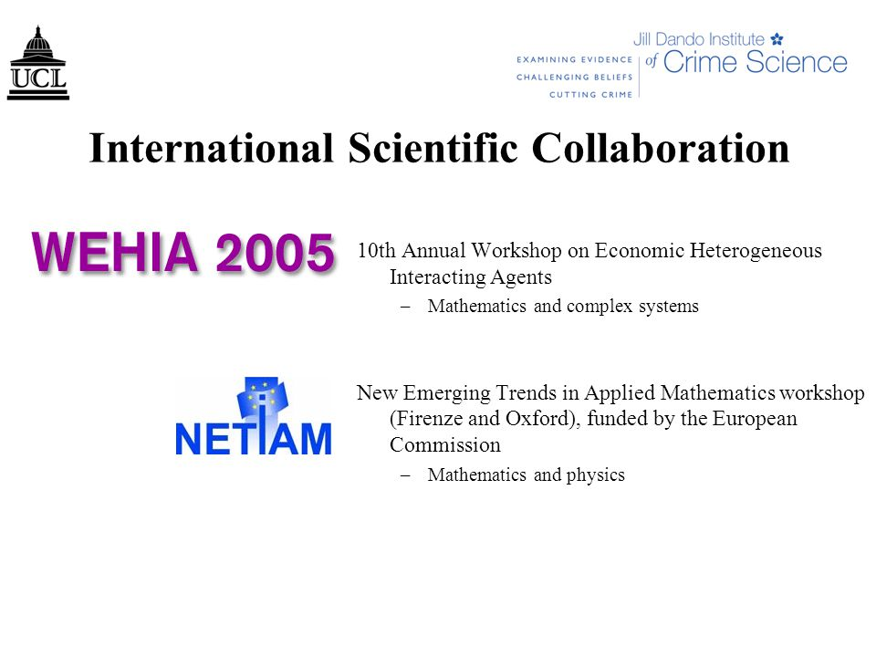 International Scientific Collaboration 10th Annual Workshop on Economic Heterogeneous Interacting Agents –Mathematics and complex systems New Emerging Trends in Applied Mathematics workshop (Firenze and Oxford), funded by the European Commission –Mathematics and physics