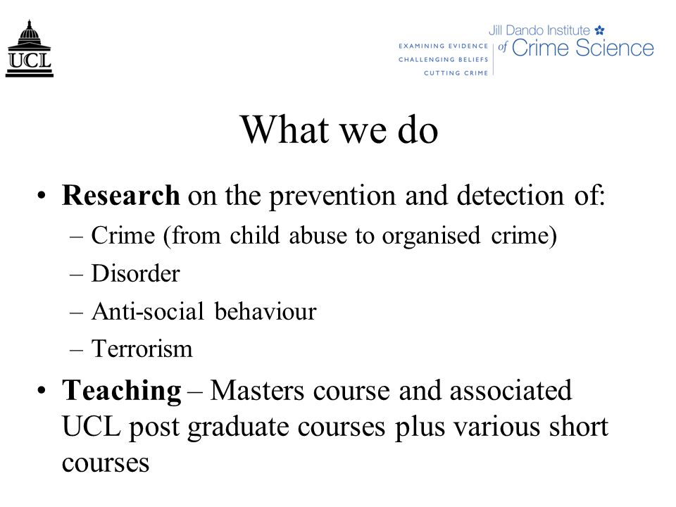 What we do Research on the prevention and detection of: –Crime (from child abuse to organised crime) –Disorder –Anti-social behaviour –Terrorism Teaching – Masters course and associated UCL post graduate courses plus various short courses
