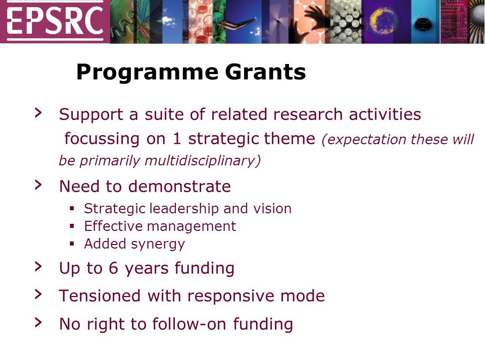 Programme Grants › Support a suite of related research activities focussing on 1 strategic theme (expectation these will be primarily multidisciplinary) › Need to demonstrate  Strategic leadership and vision  Effective management  Added synergy › Up to 6 years funding › Tensioned with responsive mode › No right to follow-on funding