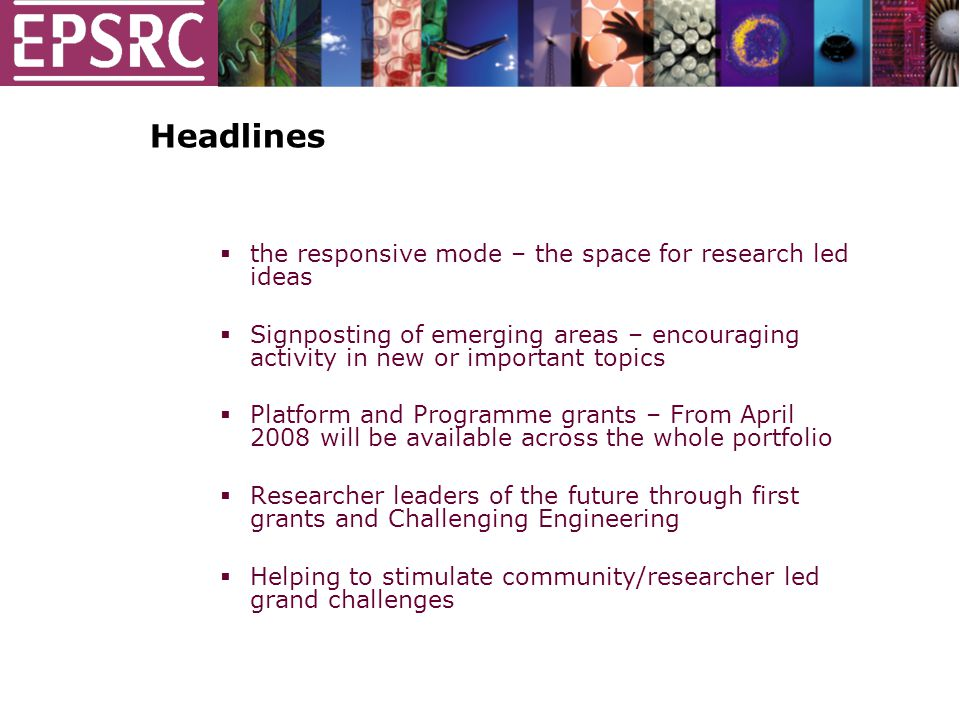 Headlines  the responsive mode – the space for research led ideas  Signposting of emerging areas – encouraging activity in new or important topics  Platform and Programme grants – From April 2008 will be available across the whole portfolio  Researcher leaders of the future through first grants and Challenging Engineering  Helping to stimulate community/researcher led grand challenges