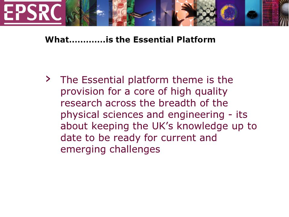 What………….is the Essential Platform › The Essential platform theme is the provision for a core of high quality research across the breadth of the physical sciences and engineering - its about keeping the UK's knowledge up to date to be ready for current and emerging challenges