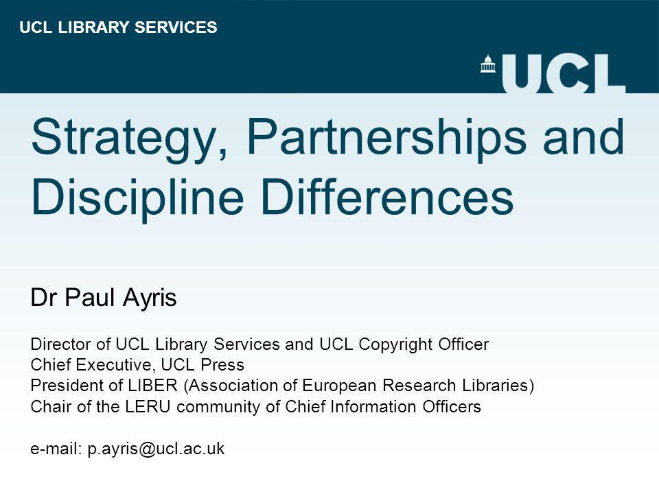 UCL LIBRARY SERVICES Strategy, Partnerships and Discipline Differences Dr Paul Ayris Director of UCL Library Services and UCL Copyright Officer Chief Executive, UCL Press President of LIBER (Association of European Research Libraries) Chair of the LERU community of Chief Information Officers e-mail: p.ayris@ucl.ac.uk