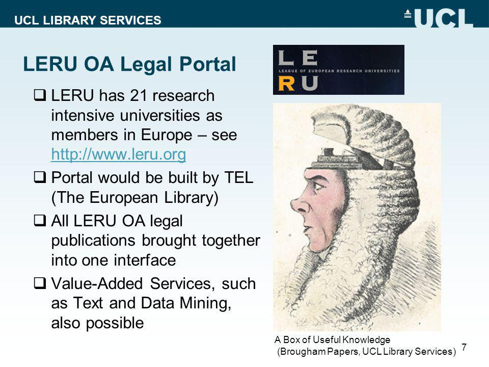 UCL LIBRARY SERVICES LERU OA Legal Portal  LERU has 21 research intensive universities as members in Europe – see http://www.leru.org http://www.leru.org  Portal would be built by TEL (The European Library)  All LERU OA legal publications brought together into one interface  Value-Added Services, such as Text and Data Mining, also possible 7 A Box of Useful Knowledge (Brougham Papers, UCL Library Services)