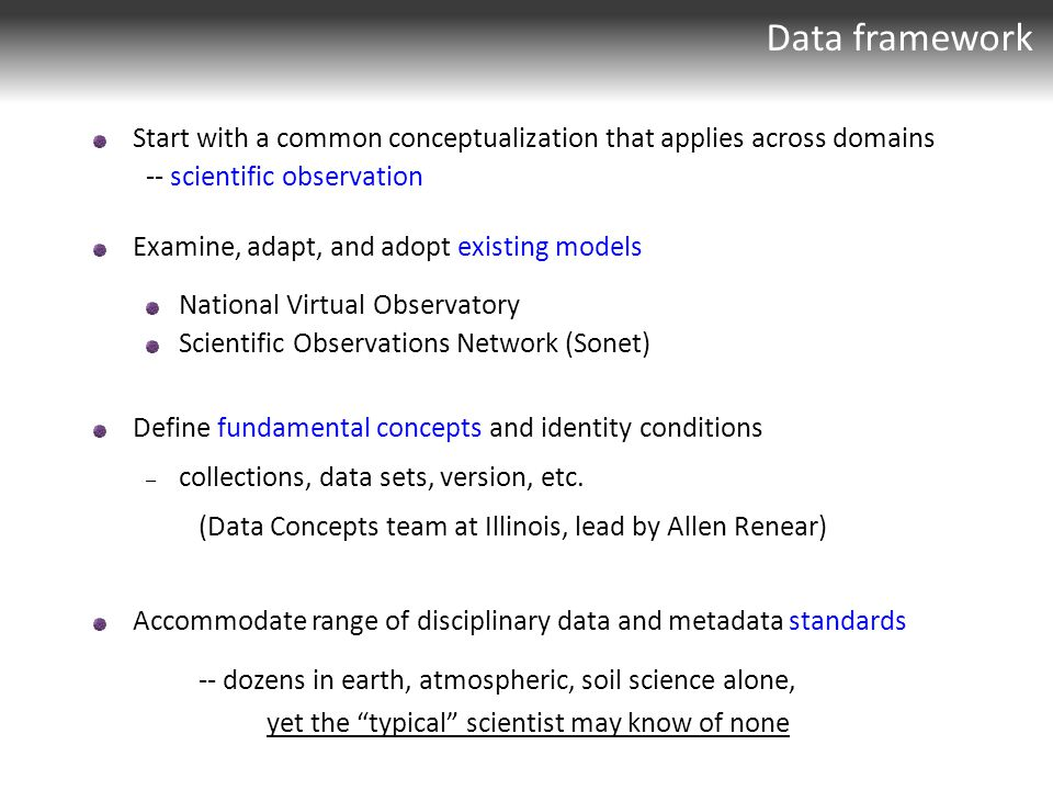 Data framework Start with a common conceptualization that applies across domains -- scientific observation Examine, adapt, and adopt existing models National Virtual Observatory Scientific Observations Network (Sonet) Define fundamental concepts and identity conditions – collections, data sets, version, etc.