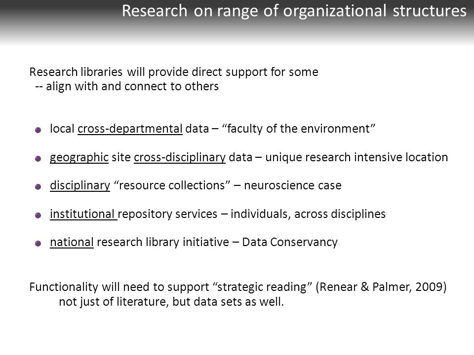 Research on range of organizational structures Research libraries will provide direct support for some -- align with and connect to others local cross-departmental data – faculty of the environment geographic site cross-disciplinary data – unique research intensive location disciplinary resource collections – neuroscience case institutional repository services – individuals, across disciplines national research library initiative – Data Conservancy Functionality will need to support strategic reading (Renear & Palmer, 2009) not just of literature, but data sets as well.