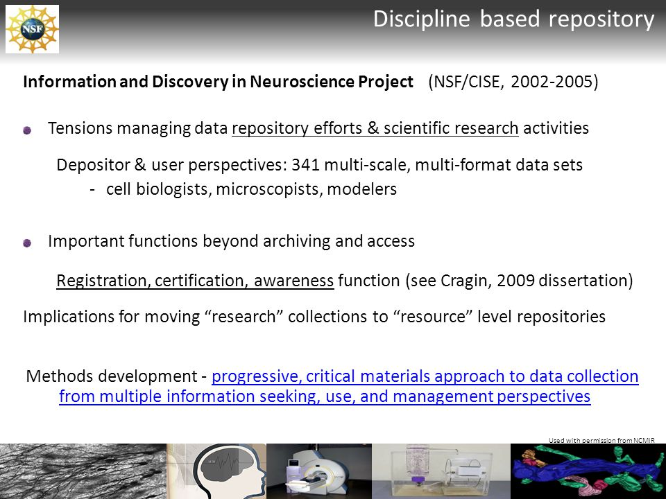Information and Discovery in Neuroscience Project (NSF/CISE, 2002-2005) Tensions managing data repository efforts & scientific research activities Depositor & user perspectives: 341 multi-scale, multi-format data sets -cell biologists, microscopists, modelers Used with permission from NCMIR Discipline based repository Important functions beyond archiving and access Registration, certification, awareness function (see Cragin, 2009 dissertation) Implications for moving research collections to resource level repositories Methods development - progressive, critical materials approach to data collection from multiple information seeking, use, and management perspectives