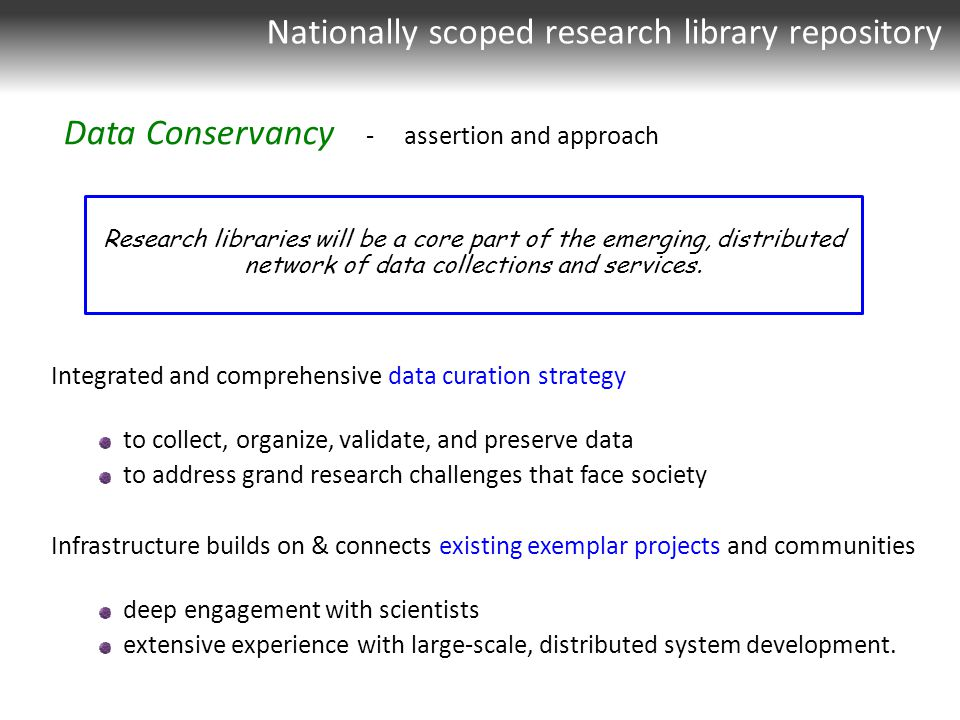 Integrated and comprehensive data curation strategy to collect, organize, validate, and preserve data to address grand research challenges that face society Infrastructure builds on & connects existing exemplar projects and communities deep engagement with scientists extensive experience with large-scale, distributed system development.