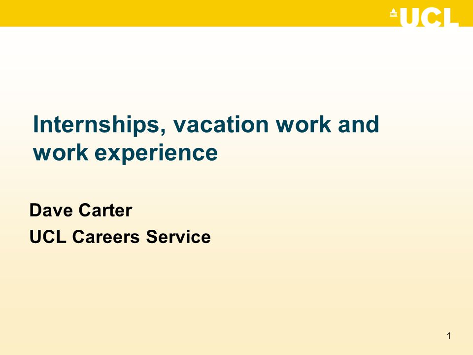 1 Internships, vacation work and work experience Dave Carter UCL Careers Service