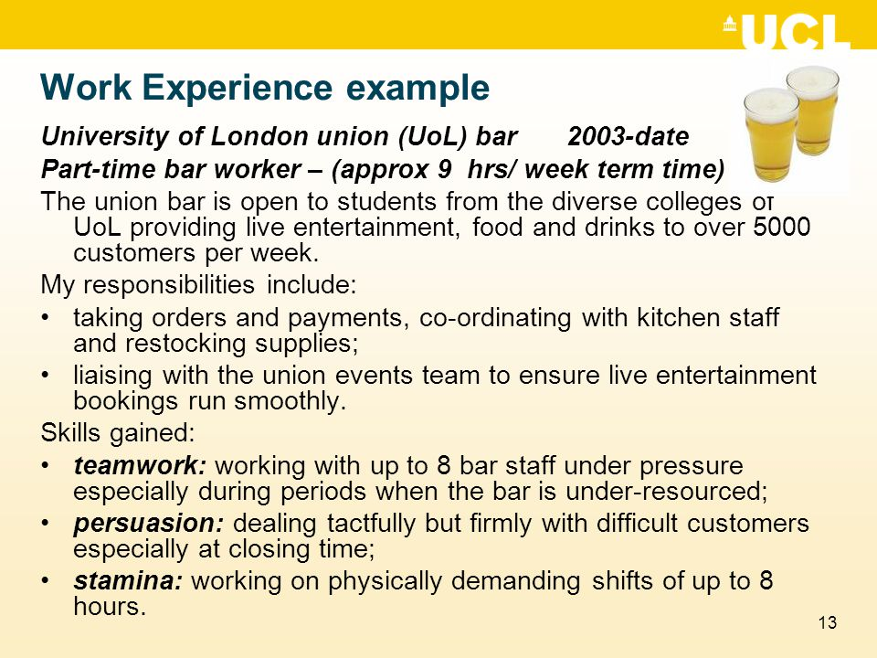 13 Work Experience example University of London union (UoL) bar2003-date Part-time bar worker – (approx 9 hrs/ week term time) The union bar is open to students from the diverse colleges of UoL providing live entertainment, food and drinks to over 5000 customers per week.