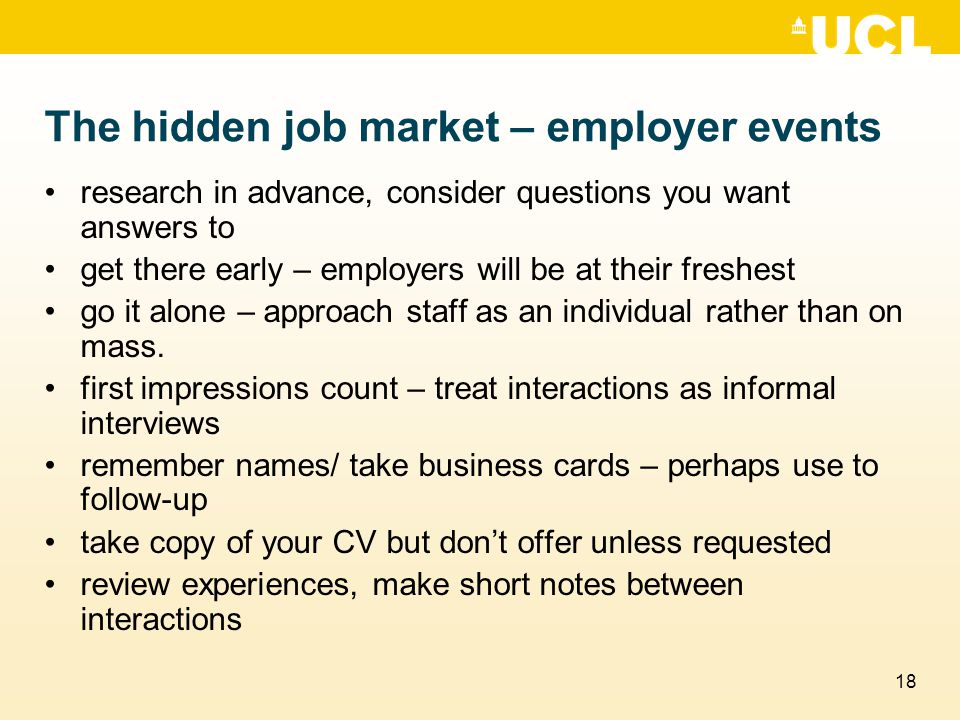 18 The hidden job market – employer events research in advance, consider questions you want answers to get there early – employers will be at their freshest go it alone – approach staff as an individual rather than on mass.