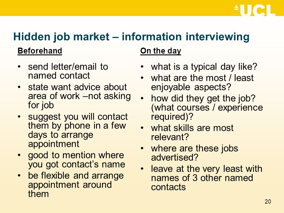20 Hidden job market – information interviewing Beforehand send letter/email to named contact state want advice about area of work –not asking for job suggest you will contact them by phone in a few days to arrange appointment good to mention where you got contact's name be flexible and arrange appointment around them On the day what is a typical day like.