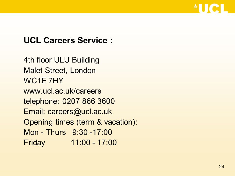 24 UCL Careers Service : 4th floor ULU Building Malet Street, London WC1E 7HY www.ucl.ac.uk/careers telephone: 0207 866 3600 Email: careers@ucl.ac.uk Opening times (term & vacation): Mon - Thurs 9:30 -17:00 Friday 11:00 - 17:00