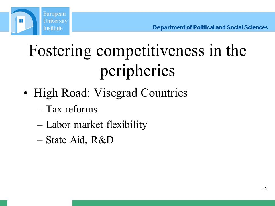 Department of Political and Social Sciences Department of Political and Social Sciences Fostering competitiveness in the peripheries High Road: Visegrad Countries –Tax reforms –Labor market flexibility –State Aid, R&D 13