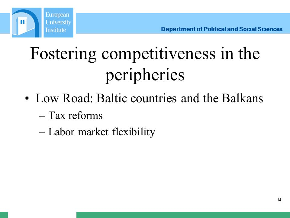 Department of Political and Social Sciences Department of Political and Social Sciences Fostering competitiveness in the peripheries Low Road: Baltic countries and the Balkans –Tax reforms –Labor market flexibility 14