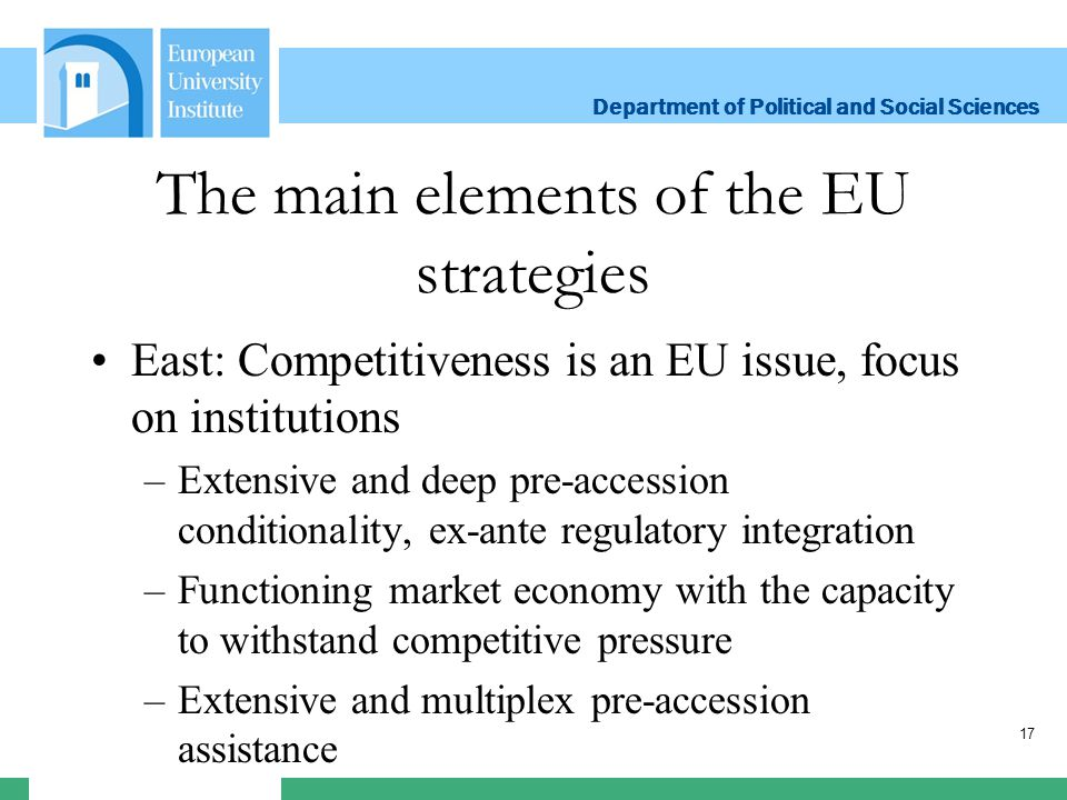 Department of Political and Social Sciences Department of Political and Social Sciences The main elements of the EU strategies East: Competitiveness is an EU issue, focus on institutions –Extensive and deep pre-accession conditionality, ex-ante regulatory integration –Functioning market economy with the capacity to withstand competitive pressure –Extensive and multiplex pre-accession assistance 17