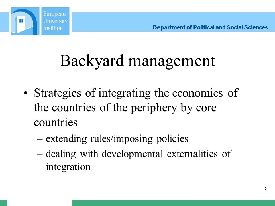 Department of Political and Social Sciences Department of Political and Social Sciences Backyard management Strategies of integrating the economies of the countries of the periphery by core countries –extending rules/imposing policies –dealing with developmental externalities of integration 2