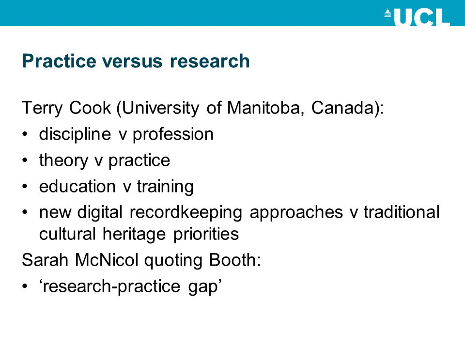 Practice versus research Terry Cook (University of Manitoba, Canada): discipline v profession theory v practice education v training new digital recordkeeping approaches v traditional cultural heritage priorities Sarah McNicol quoting Booth: 'research-practice gap'