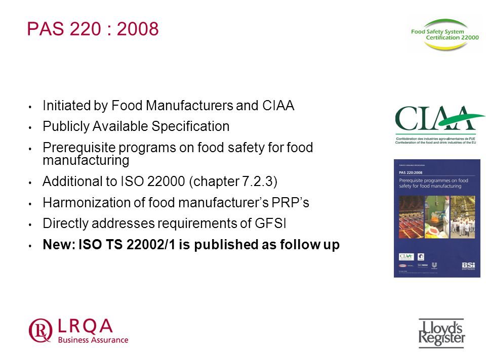 PAS 220 : 2008 Initiated by Food Manufacturers and CIAA Publicly Available Specification Prerequisite programs on food safety for food manufacturing Additional to ISO (chapter 7.2.3) Harmonization of food manufacturer's PRP's Directly addresses requirements of GFSI New: ISO TS 22002/1 is published as follow up