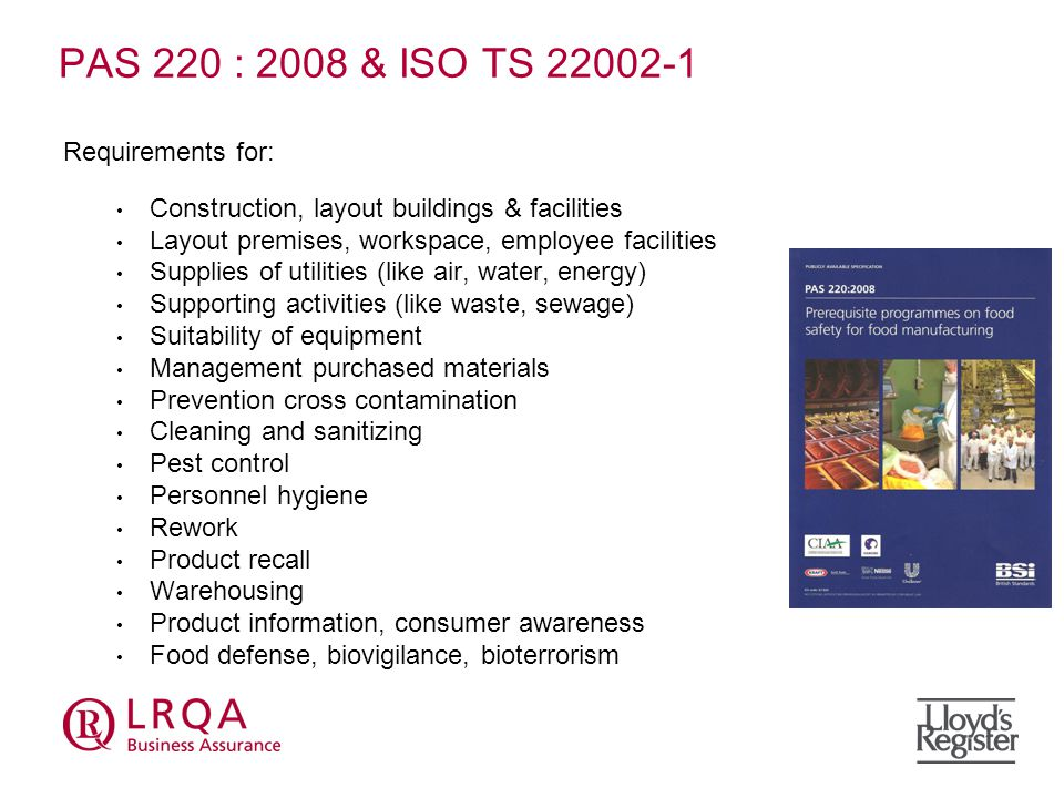 PAS 220 : 2008 & ISO TS Requirements for: Construction, layout buildings & facilities Layout premises, workspace, employee facilities Supplies of utilities (like air, water, energy) Supporting activities (like waste, sewage) Suitability of equipment Management purchased materials Prevention cross contamination Cleaning and sanitizing Pest control Personnel hygiene Rework Product recall Warehousing Product information, consumer awareness Food defense, biovigilance, bioterrorism