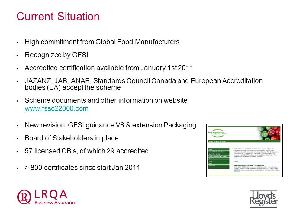 Current Situation High commitment from Global Food Manufacturers Recognized by GFSI Accredited certification available from January 1st 2011 JAZANZ, JAB, ANAB, Standards Council Canada and European Accreditation bodies (EA) accept the scheme Scheme documents and other information on website   New revision: GFSI guidance V6 & extension Packaging Board of Stakeholders in place 57 licensed CB's, of which 29 accredited > 800 certificates since start Jan 2011