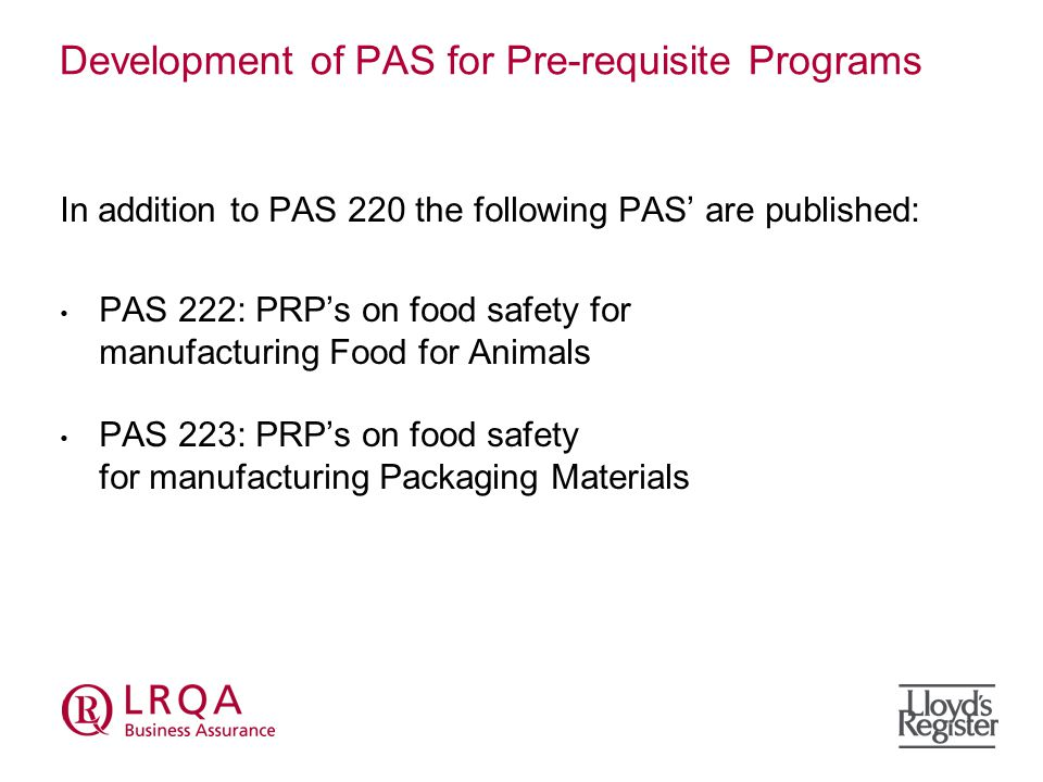 Development of PAS for Pre-requisite Programs In addition to PAS 220 the following PAS' are published: PAS 222: PRP's on food safety for manufacturing Food for Animals PAS 223: PRP's on food safety for manufacturing Packaging Materials