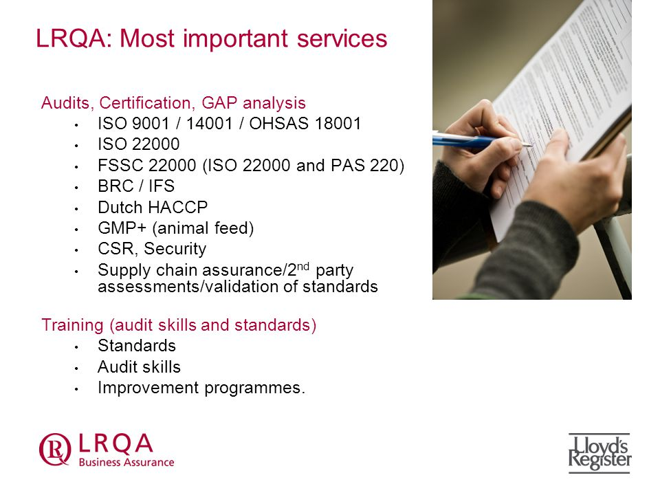 LRQA: Most important services Audits, Certification, GAP analysis ISO 9001 / / OHSAS ISO FSSC (ISO and PAS 220) BRC / IFS Dutch HACCP GMP+ (animal feed) CSR, Security Supply chain assurance/2 nd party assessments/validation of standards Training (audit skills and standards) Standards Audit skills Improvement programmes.