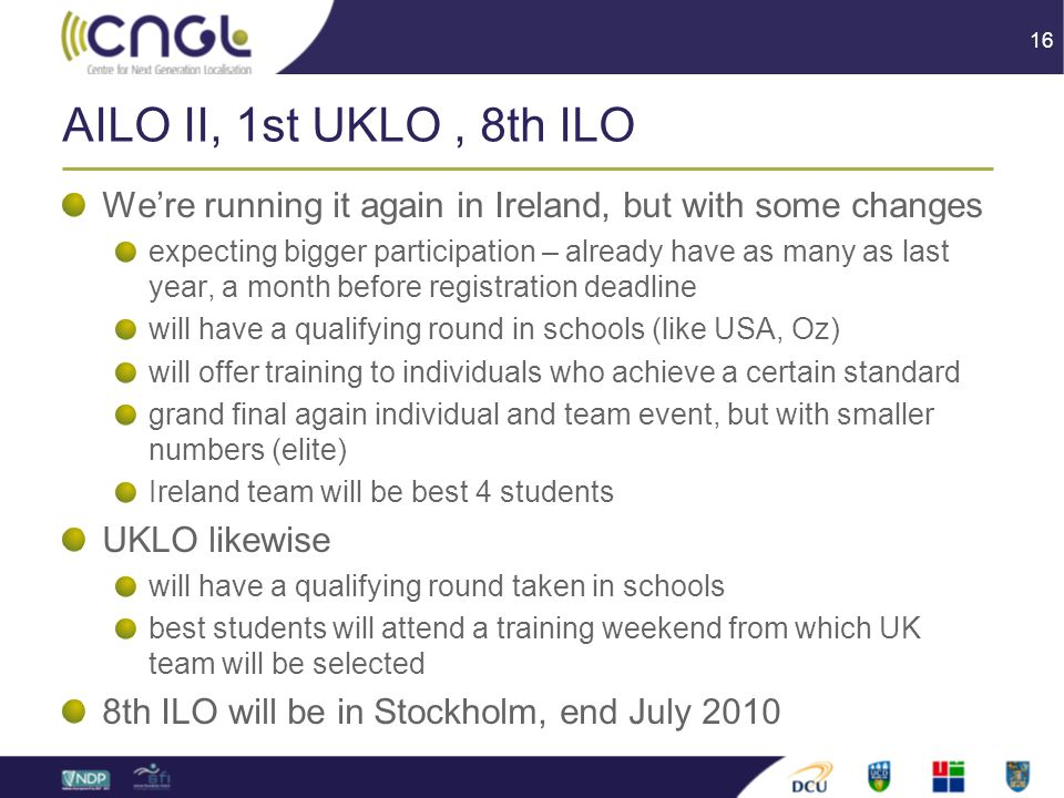 16 AILO II, 1st UKLO, 8th ILO We're running it again in Ireland, but with some changes expecting bigger participation – already have as many as last year, a month before registration deadline will have a qualifying round in schools (like USA, Oz) will offer training to individuals who achieve a certain standard grand final again individual and team event, but with smaller numbers (elite) Ireland team will be best 4 students UKLO likewise will have a qualifying round taken in schools best students will attend a training weekend from which UK team will be selected 8th ILO will be in Stockholm, end July 2010