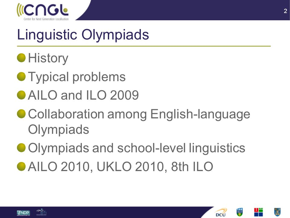 2 Linguistic Olympiads History Typical problems AILO and ILO 2009 Collaboration among English-language Olympiads Olympiads and school-level linguistics AILO 2010, UKLO 2010, 8th ILO