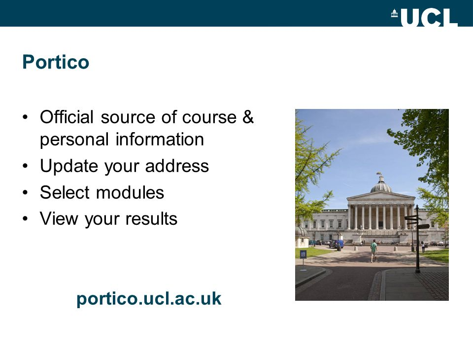 Portico Official source of course & personal information Update your address Select modules View your results portico.ucl.ac.uk