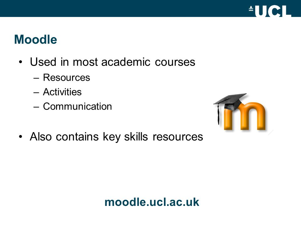 Moodle moodle.ucl.ac.uk Used in most academic courses –Resources –Activities –Communication Also contains key skills resources