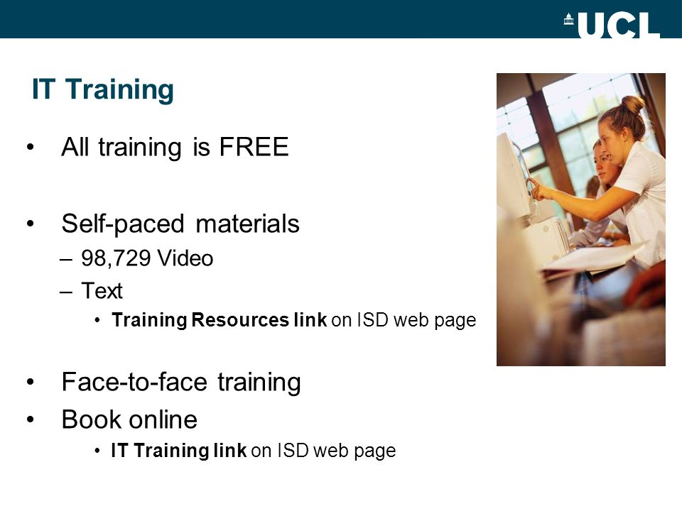 IT Training All training is FREE Self-paced materials –98,729 Video –Text Training Resources link on ISD web page Face-to-face training Book online IT Training link on ISD web page