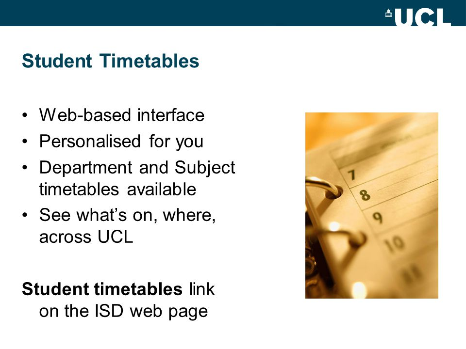 Student Timetables Web-based interface Personalised for you Department and Subject timetables available See what's on, where, across UCL Student timetables link on the ISD web page