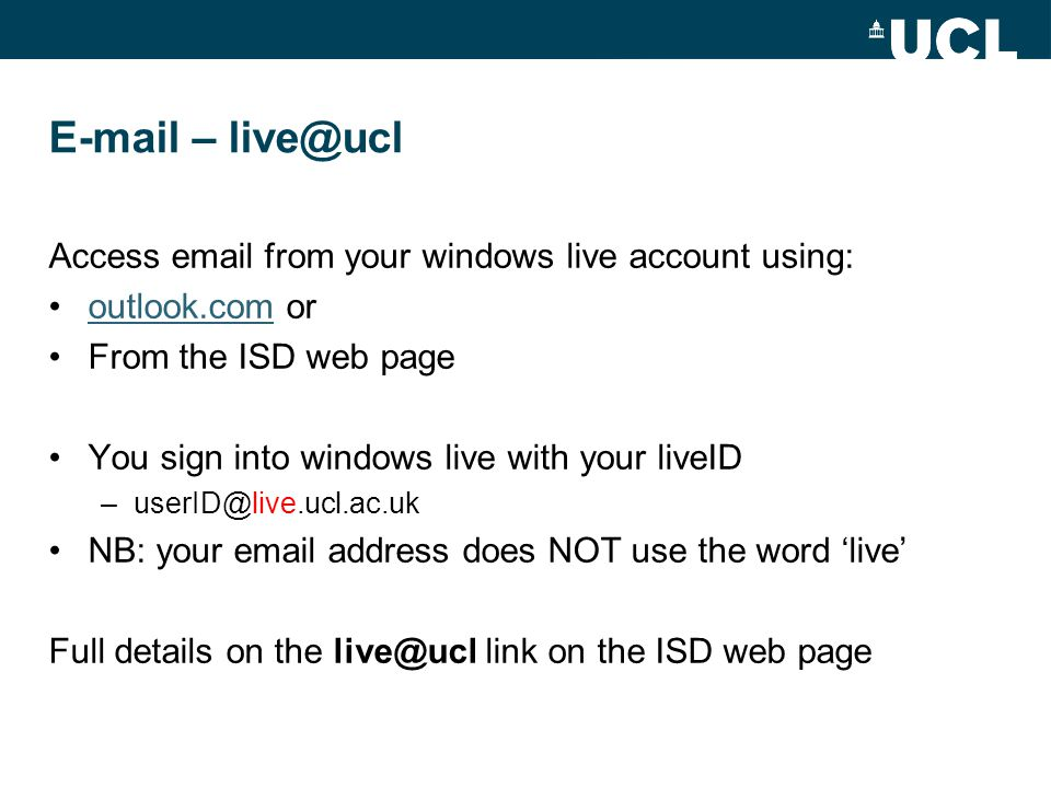 E-mail – live@ucl Access email from your windows live account using: outlook.com oroutlook.com From the ISD web page You sign into windows live with your liveID –userID@live.ucl.ac.uk NB: your email address does NOT use the word 'live' Full details on the live@ucl link on the ISD web page