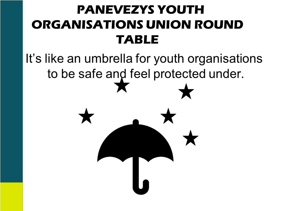 PANEVEZYS YOUTH ORGANISATIONS UNION ROUND TABLE It's like an umbrella for youth organisations to be safe and feel protected under.