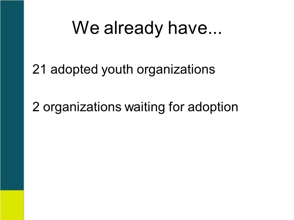 We already have... 21 adopted youth organizations 2 organizations waiting for adoption
