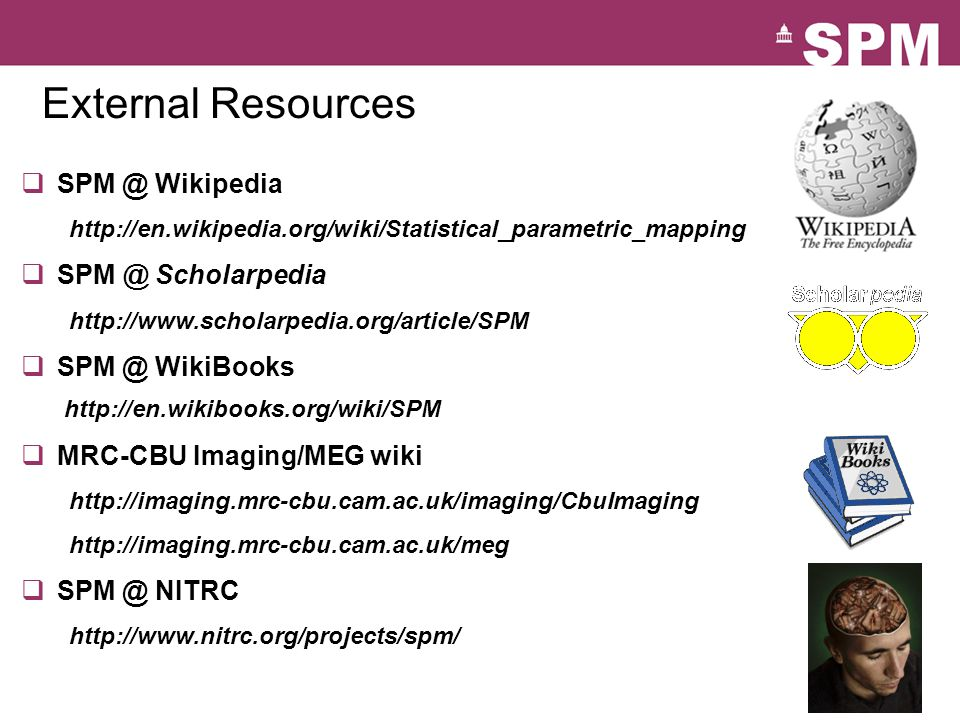 External Resources  SPM @ Wikipedia http://en.wikipedia.org/wiki/Statistical_parametric_mapping  SPM @ Scholarpedia http://www.scholarpedia.org/article/SPM  SPM @ WikiBooks http://en.wikibooks.org/wiki/SPM  MRC-CBU Imaging/MEG wiki http://imaging.mrc-cbu.cam.ac.uk/imaging/CbuImaging http://imaging.mrc-cbu.cam.ac.uk/meg  SPM @ NITRC http://www.nitrc.org/projects/spm/