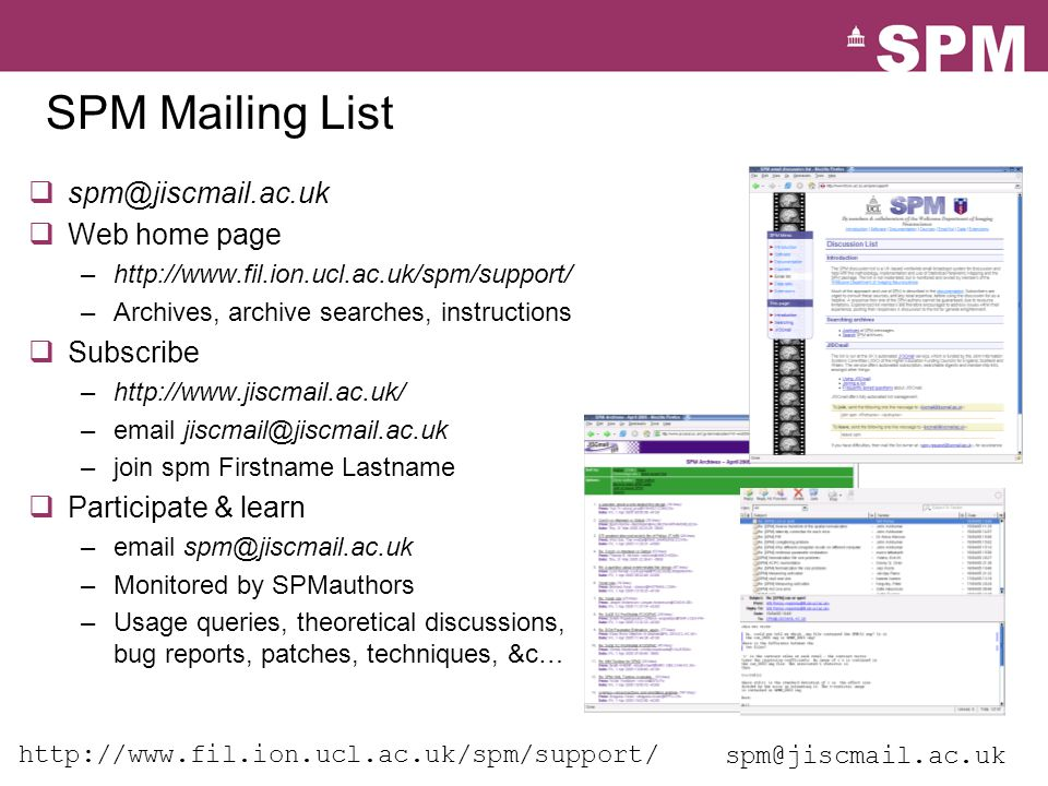 SPM Mailing List  spm@jiscmail.ac.uk  Web home page –http://www.fil.ion.ucl.ac.uk/spm/support/ –Archives, archive searches, instructions  Subscribe –http://www.jiscmail.ac.uk/ –email jiscmail@jiscmail.ac.uk –join spm Firstname Lastname  Participate & learn –email spm@jiscmail.ac.uk –Monitored by SPMauthors –Usage queries, theoretical discussions, bug reports, patches, techniques, &c… spm@jiscmail.ac.uk http://www.fil.ion.ucl.ac.uk/spm/support/