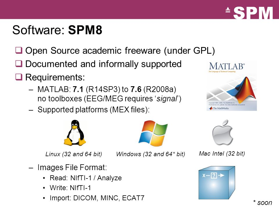 Software: SPM8  Open Source academic freeware (under GPL)  Documented and informally supported  Requirements: –MATLAB: 7.1 (R14SP3) to 7.6 (R2008a) no toolboxes (EEG/MEG requires 'signal') –Supported platforms (MEX files): –Images File Format: Read: NIfTI-1 / Analyze Write: NIfTI-1 Import: DICOM, MINC, ECAT7 Linux (32 and 64 bit)Windows (32 and 64* bit) Mac Intel (32 bit) * soon