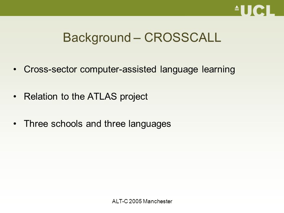 ALT-C 2005 Manchester Background – CROSSCALL Cross-sector computer-assisted language learning Relation to the ATLAS project Three schools and three languages