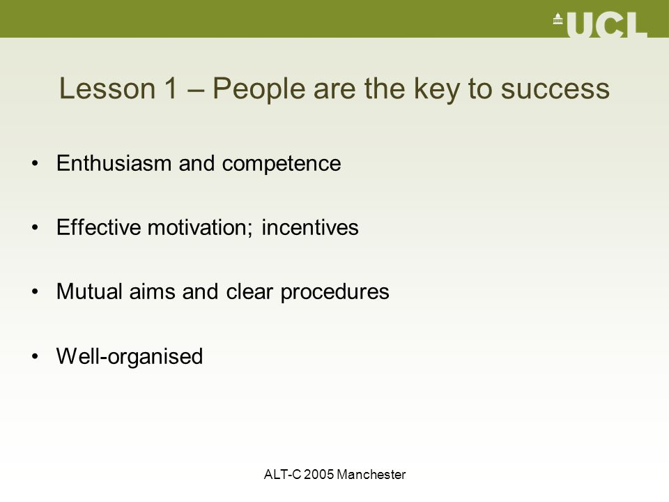 ALT-C 2005 Manchester Lesson 1 – People are the key to success Enthusiasm and competence Effective motivation; incentives Mutual aims and clear procedures Well-organised