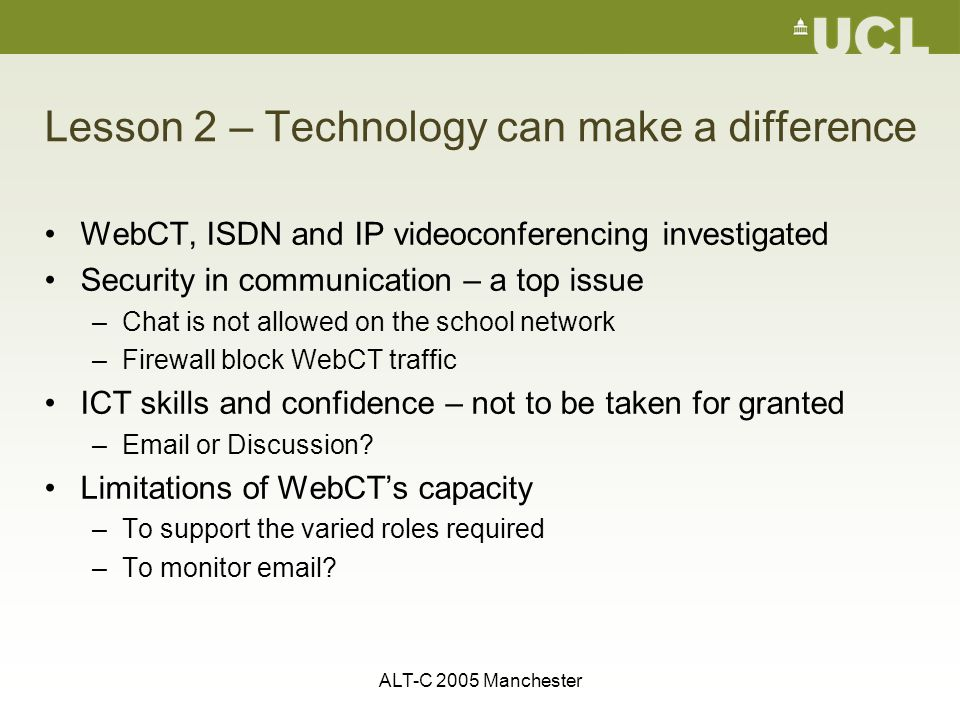 ALT-C 2005 Manchester Lesson 2 – Technology can make a difference WebCT, ISDN and IP videoconferencing investigated Security in communication – a top issue –Chat is not allowed on the school network –Firewall block WebCT traffic ICT skills and confidence – not to be taken for granted –Email or Discussion.