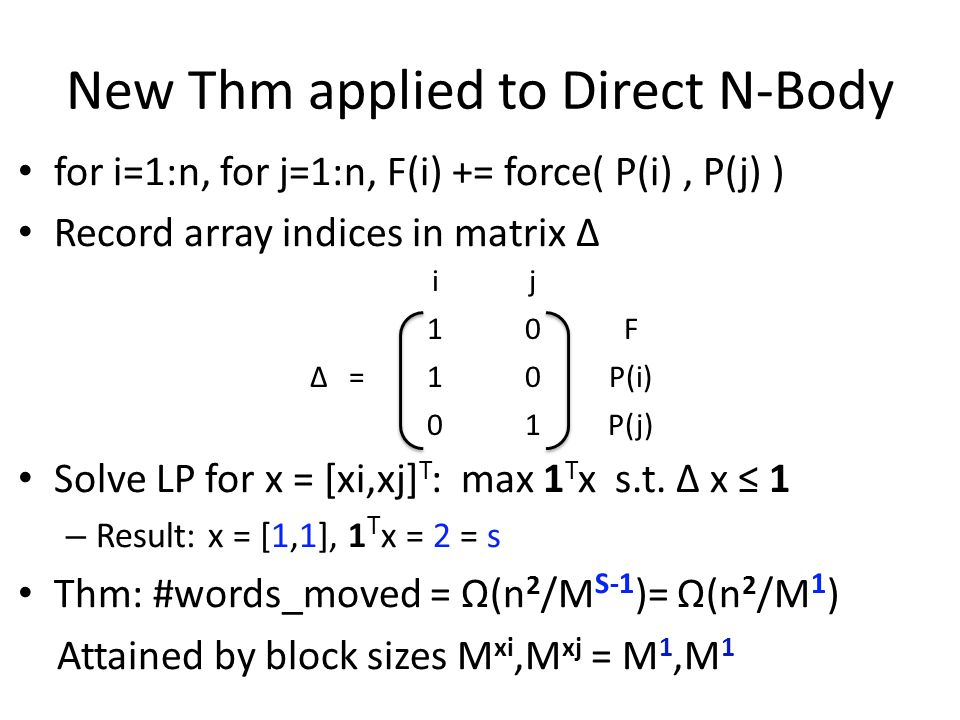 New Thm applied to Direct N-Body for i=1:n, for j=1:n, F(i) += force( P(i), P(j) ) Record array indices in matrix Δ Solve LP for x = [xi,xj] T : max 1 T x s.t.