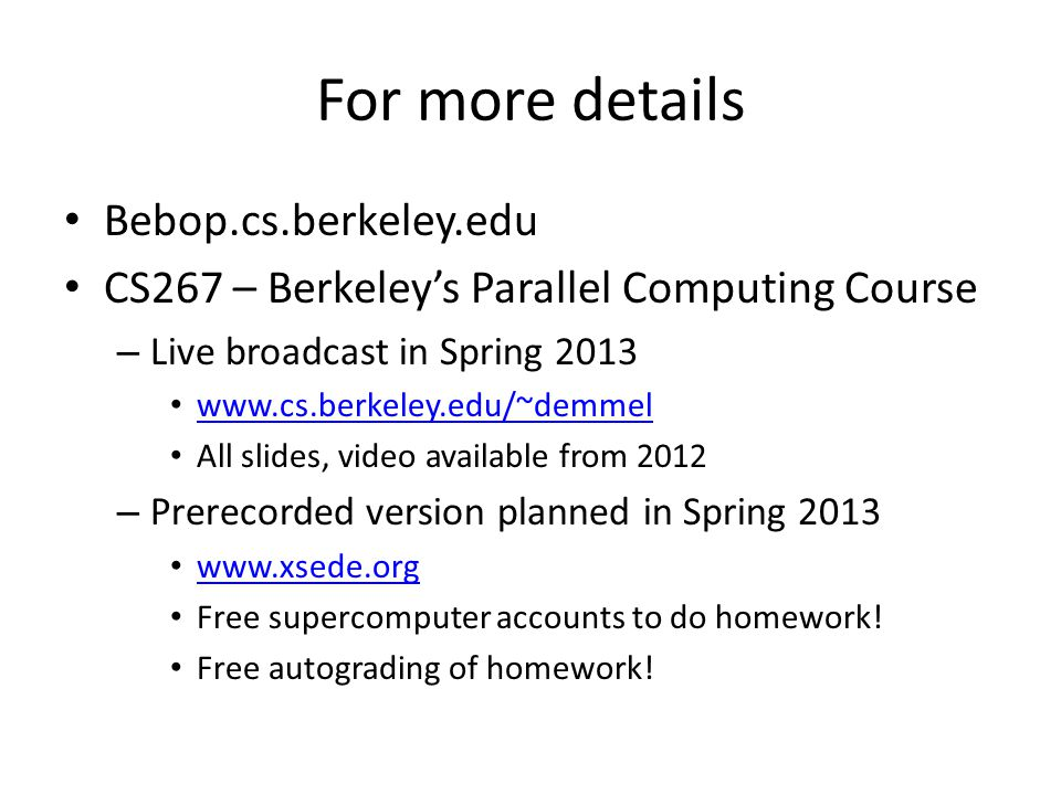 For more details Bebop.cs.berkeley.edu CS267 – Berkeley's Parallel Computing Course – Live broadcast in Spring 2013 www.cs.berkeley.edu/~demmel All slides, video available from 2012 – Prerecorded version planned in Spring 2013 www.xsede.org Free supercomputer accounts to do homework.