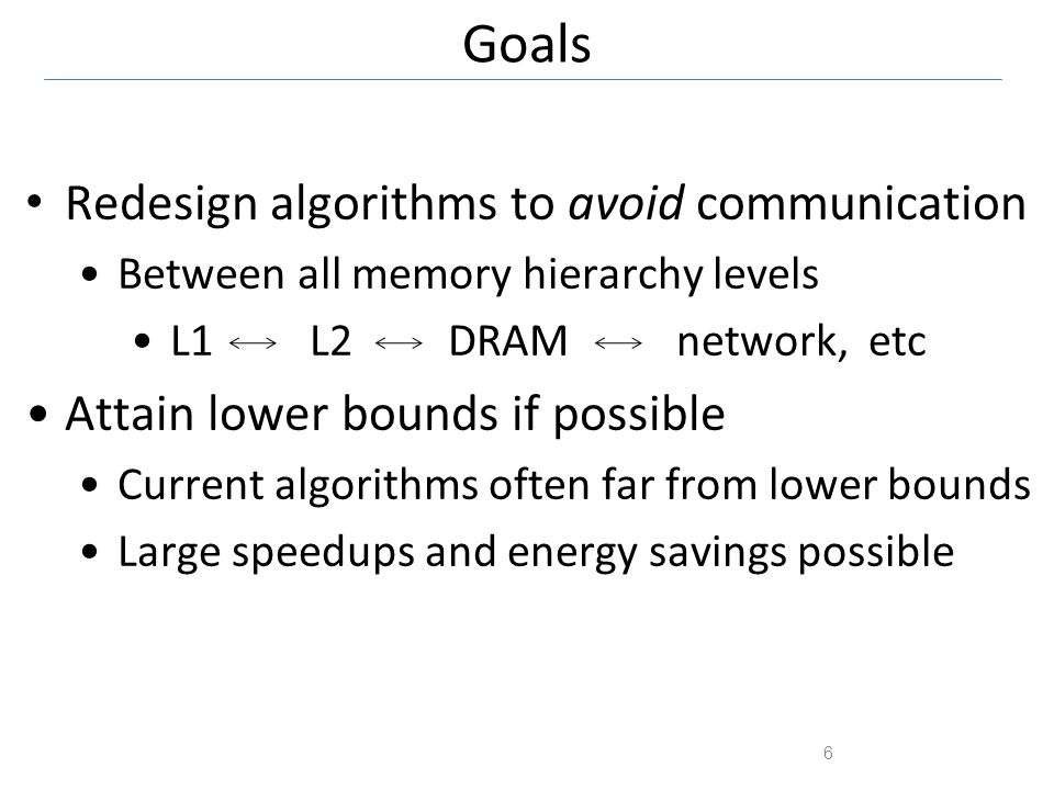 Goals 6 Redesign algorithms to avoid communication Between all memory hierarchy levels L1 L2 DRAM network, etc Attain lower bounds if possible Current algorithms often far from lower bounds Large speedups and energy savings possible