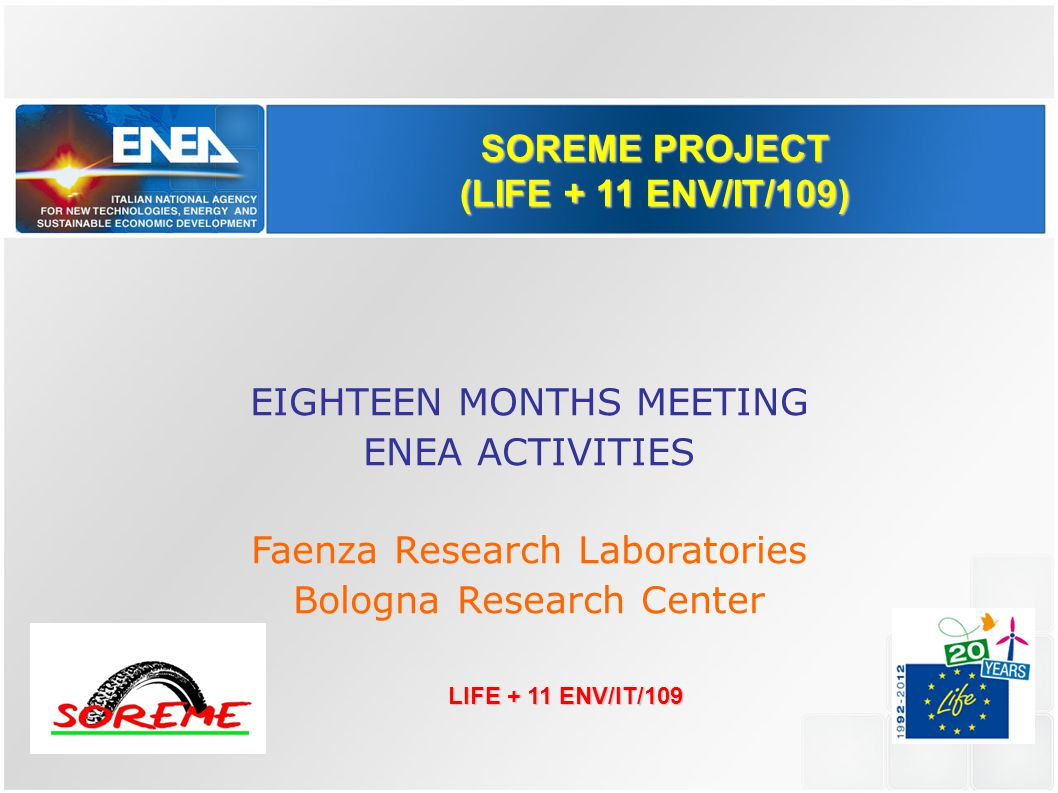 SOREME PROJECT (LIFE + 11 ENV/IT/109) EIGHTEEN MONTHS MEETING ENEA ACTIVITIES Faenza Research Laboratories Bologna Research Center LIFE + 11 ENV/IT/109