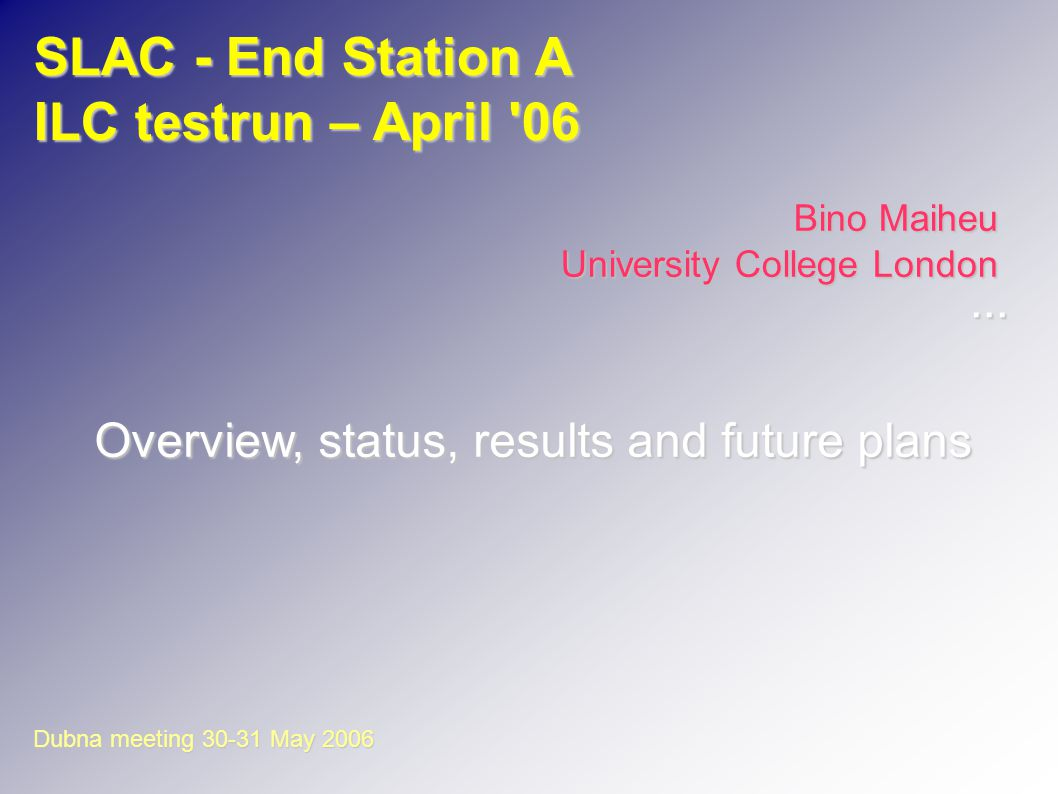 SLAC - End Station A ILC testrun – April 06 Bino Maiheu University College London Overview, status, results and future plans Dubna meeting 30-31 May 2006...