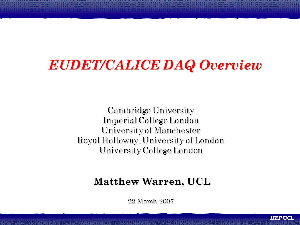 HEP UCL Cambridge University Imperial College London University of Manchester Royal Holloway, University of London University College London Matthew Warren, UCL Matthew Warren, UCL 22 March 2007 EUDET/CALICE DAQ Overview